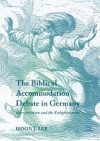 The Biblical Accommodation Debate in Germany Interpretation and the Enlightenment by Hoon J. Lee