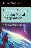 Science Fiction and the Moral Imagination Visions, Minds, Ethics by Russell Blackford