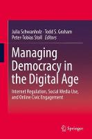 Managing Democracy in the Digital Age Internet Regulation, Social Media Use, and Online Civic Engagement by Julia Schwanholz