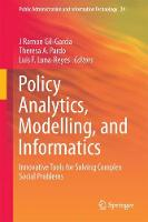 Policy Analytics, Modelling, and Informatics Innovative Tools for Solving Complex Social Problems by J. Ramon Gil-Garcia