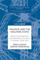 Finance and the Welfare State Banking Development and Regulatory Principles in Sweden, 1900-2015 by Mats Larsson, Gabriel Soderberg