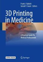 3D Printing in Medicine A Practical Guide for Medical Professionals by Frank J. Rybicki