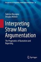 Interpreting Straw Man Argumentation The Pragmatics of Quotation and Reporting by Fabrizio Macagno, Douglas Walton