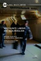 Masculinity, Labour, and Neoliberalism Working-Class Men in International Perspective by Charlie Walker