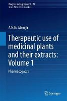 Therapeutic Use of Medicinal Plants and Their Extracts: Volume 1 Pharmacognosy by A.N.M. Alamgir