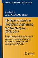 Intelligent Systems in Production Engineering and Maintenance - ISPEM 2017 Proceedings of the First International Conference on Intelligent Systems in Production Engineering and Maintenance ISPEM 2017 by Anna Burduk