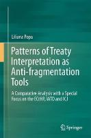Patterns of Treaty Interpretation as Anti-fragmentation Tools A Comparative Analysis with a Special Focus on the ECtHR, WTO and ICJ by Liliana Popa