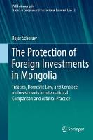 The Protection of Foreign Investments in Mongolia Treaties, Domestic Law, and Contracts on Investments in International Comparison and Arbitral Practice by Bajar Scharaw