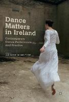 Dance Matters in Ireland Contemporary Dance Performance and Practice by Aoife McGrath