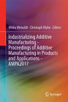 Industrializing Additive Manufacturing - Proceedings of Additive Manufacturing in Products and Applications - AMPA2017 by Mirko Meboldt