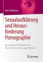 Sexualaufklarung Und Herausforderung Pornographie Zur Digitalen Wirklichkeit Des Porno-Konsums Bei Jugendlichen by Jakob Pastotter, Harri Wettstein