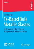 Fe-Based Bulk Metallic Glasses Understanding the Influence of Impurities on Glass Formation by Mihai Stoica