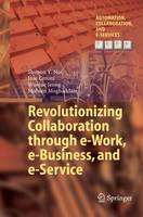 Revolutionizing Collaboration Through e-Work, e-Business, and E-Service by Shimon Y. Nof, Jose Ceroni, Wootae Jeong, Mohsen Moghaddam