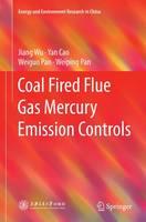 Coal Fired Flue Gas Mercury Emission Controls by Jiang Wu, Yan Cao, Weiguo Pan, Weiping Pan