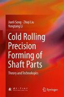 Cold Rolling Precision Forming of Shaft Parts Theory and Technologies by Jianli Song, Zhiqi Liu, Yongtang Li