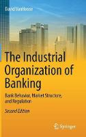 The Industrial Organization of Banking Bank Behavior, Market Structure, and Regulation by David D. VanHoose