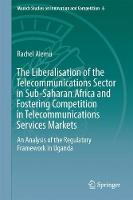 The Liberalisation of the Telecommunications Sector in Sub-Saharan Africa and Fostering Competition in Telecommunications Services Markets An Analysis of the Regulatory Framework in Uganda by Rachel Alemu