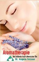 Aromatherapie - Die Heilende Kraft Atherischer OLE by Angela Fetzner