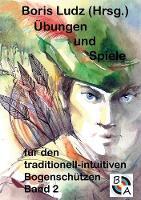 Ubungen Und Spiele Fur Den Traditionell-Intuitiven Bogenschutzen Band 2 by Boris Ludz