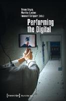 Performing the Digital Performativity and Performance Studies in Digital Cultures by Martina Leeker