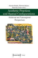 Aesthetic Practices and Spatial Configurations Historical and Transregional Perspectives by Hannah Baader