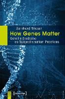 How Genes Matter Genetic Medicine as Subjectivisation Practices by Bernhard Wieser