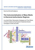 The Instrumentalisation of Mass Media in Electoral Authoritarian Regimes - Evidence from Russia`s Presidential Election Campaigns of 2000 and 2008 by Nozima Akhrarkhodjaeva