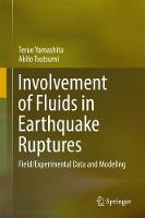Involvement of Fluids in Earthquake Ruptures Field/Experimental Data and Modeling by Teruo Yamashita, Akito Tsutsumi