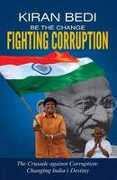 Be the Change 'Fighting Corruption' The Crusade Against Corruption: Changing India's Destiny by Kiran Bedi