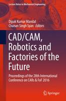 Cadcam, Robotics and Factories of the Future Proceedings of the 28th International Conference on CARs & FoF 2016 by Dipak Kumar Mandal