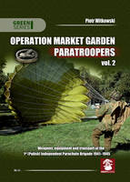 Operation Market Garden Paratroopers Weapons, Equipment and Transport of the 1st Polish Independent Parachute Brigade, 1941-1945 by Piotr Witkowski
