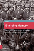 Emerging Memory Photographs of Colonial Atrocity in Dutch Cultural Remembrancephotographs of Colonial Atrocity in Dutch Cultural Remembrance by Paul de Bijl