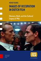 Images of Occupation in Dutch Film Memory, Myth, and the Cultural Legacy of War by Wendy Burke