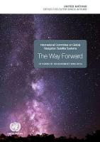 International Committee on Global Navigation Satellite Systems (ICG) the Way Forward 10 Years of Achievement 2005-2015 by United Nations: Office for Outer Space Affairs