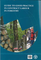 Guide to Good Practice in Contract Labour in Forestry Report of the UNECE/FAO Team of Specialists on the Best Practices in Forest Contracting by Edgar Kastenholz, Food and Agriculture Organization
