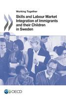 Working Together Skills and Labour Market Integration of Immigrants and Their Children in Sweden by Organisation for Economic Co-Operation and Development