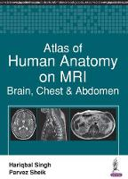 Atlas of Human Anatomy on MRI Brain, Chest & Abdomen by Hariqbal Singh, Parvez Sheik