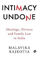 Intimacy Undone Marriage, Divorce and Family Law in India by Malavika Rajkotia