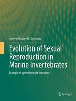 Evolution of Sexual Reproduction in Marine Invertebrates Example of Gymnolaemate Bryozoans by Andrey N. Ostrovsky