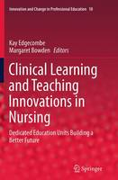 Clinical Learning and Teaching Innovations in Nursing Dedicated Education Units Building a Better Future by Kay Edgecombe