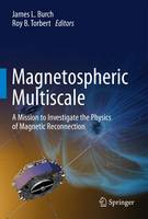 Magnetospheric Multiscale A Mission to Investigate the Physics of Magnetic Reconnection by James L. Burch