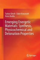 Emerging Energetic Materials: Synthesis, Physicochemical and Detonation Properties by Tushar Ghosh, Dabir Viswanath, Veera Boddu