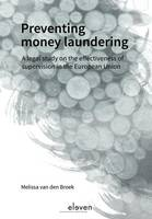 Preventing Money Laundering A Legal Study on the Effectiveness of Supervision in the European Union by Melissa van den Broek