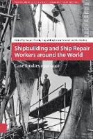 Shipbuilding and Ship Repair Workers Around the World Case Studies 1950-2010 by Marcel van der Linden