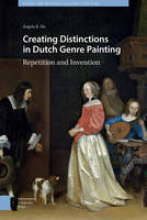 Creating Distinctions in Dutch Genre Painting Repetition and Invention by Angela Ho