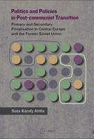 Politics and Policies in Post-Commumist Transition Primary and Secondary Privatization in Central Europe and the Former Soviet Union by Karoly Attila Soos
