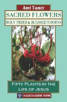 Sacred Flowers, Holy Trees, & Blessed Thorns Fifty Plants in the Life of Jesus by Ami Tamir