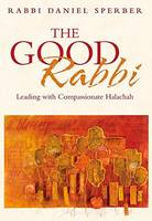 The Good Rabbi Leading with Compassionate Halachah by Daniel Sperber