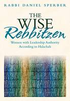 The Wise Rebbetzin Women with Leadership Authority According to Halachah by Daniel Sperber
