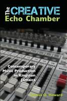 The Creative Echo Chamber Contemporary Music Production in Kingston, Jamaica by Dennis O. Howard